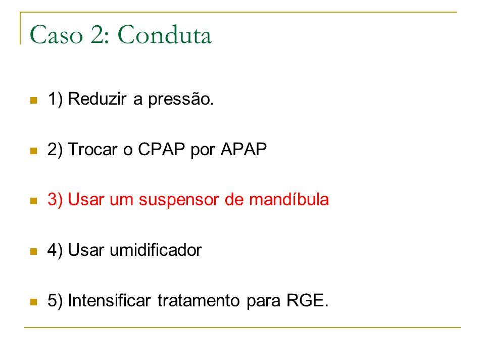 Caso 2: Conduta 1) Reduzir a pressão. 2) Trocar o CPAP por APAP