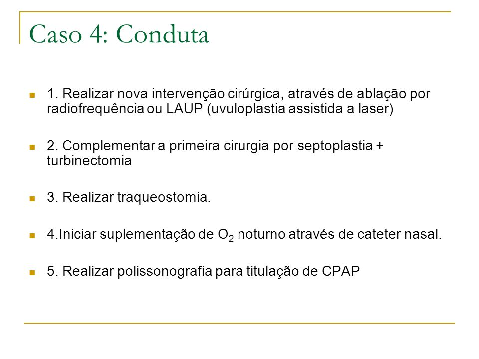 Caso 4: Conduta 1. Realizar nova intervenção cirúrgica, através de ablação por radiofrequência ou LAUP (uvuloplastia assistida a laser)