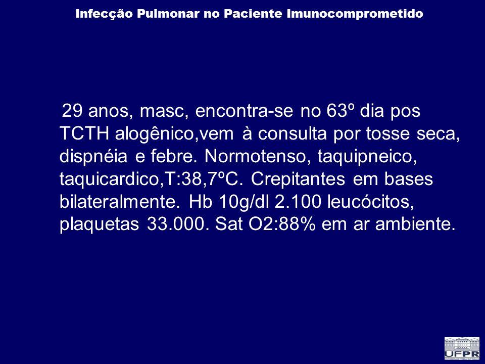 29 anos, masc, encontra-se no 63º dia pos TCTH alogênico,vem à consulta por tosse seca, dispnéia e febre.