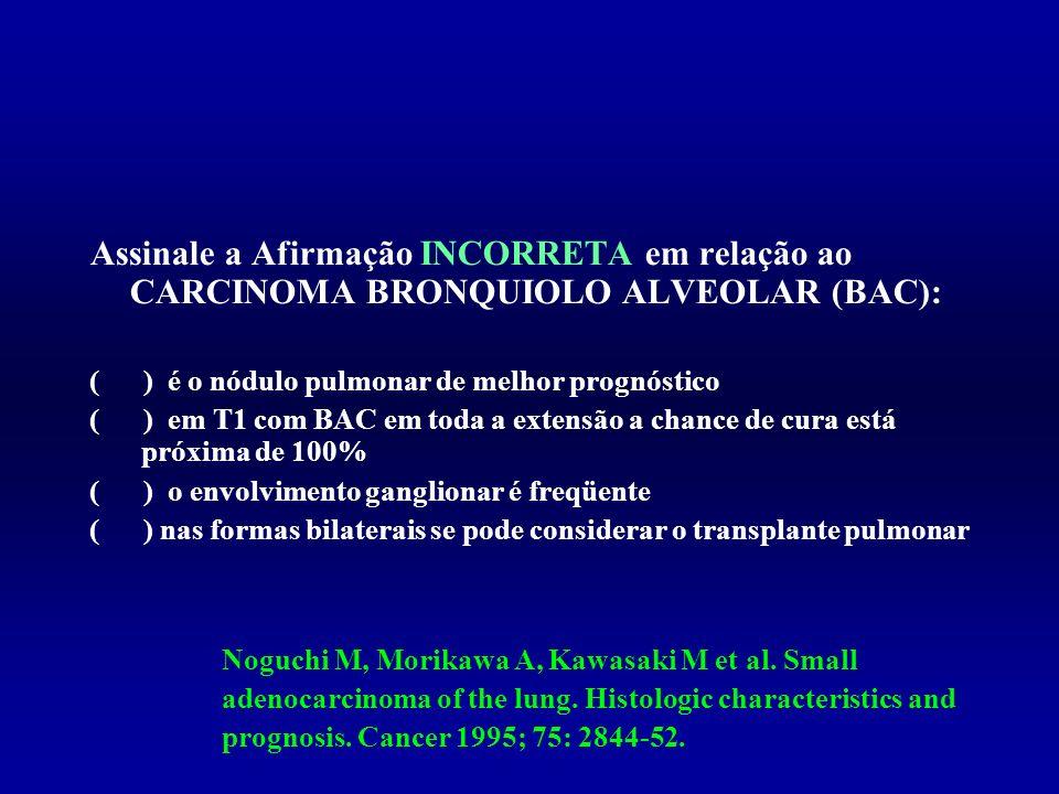 Assinale a Afirmação INCORRETA em relação ao CARCINOMA BRONQUIOLO ALVEOLAR (BAC):