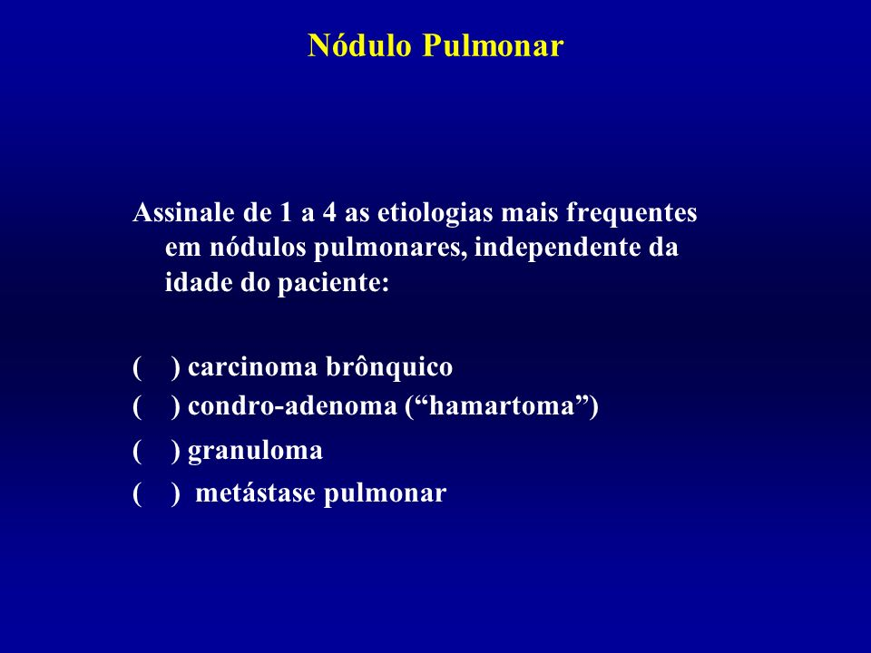 Nódulo Pulmonar Assinale de 1 a 4 as etiologias mais frequentes em nódulos pulmonares, independente da idade do paciente: