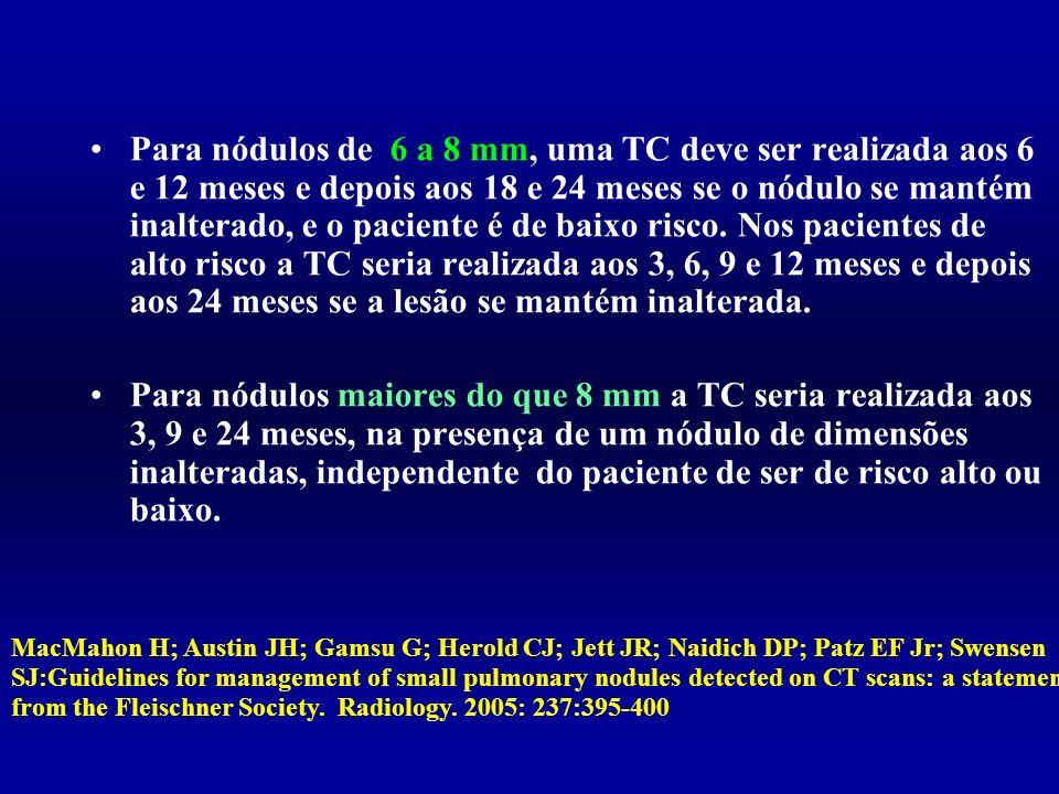 Para nódulos de 6 a 8 mm, uma TC deve ser realizada aos 6 e 12 meses e depois aos 18 e 24 meses se o nódulo se mantém inalterado, e o paciente é de baixo risco. Nos pacientes de alto risco a TC seria realizada aos 3, 6, 9 e 12 meses e depois aos 24 meses se a lesão se mantém inalterada.