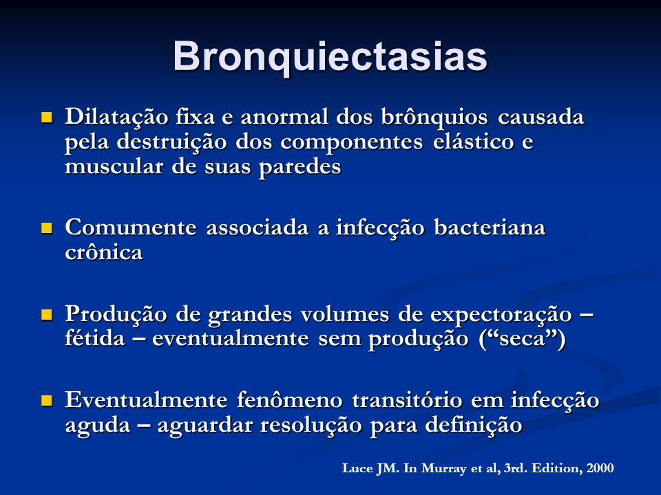 BronquiectasiasDilatação fixa e anormal dos brônquios causada pela destruição dos componentes elástico e muscular de suas paredes.