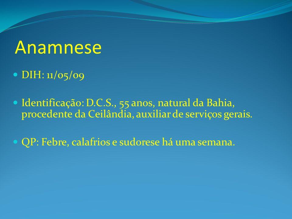 Anamnese DIH: 11/05/09. Identificação: D.C.S., 55 anos, natural da Bahia, procedente da Ceilândia, auxiliar de serviços gerais.