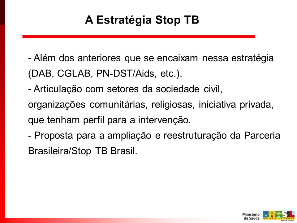 A Estratégia Stop TB Além dos anteriores que se encaixam nessa estratégia (DAB, CGLAB, PN-DST/Aids, etc.).