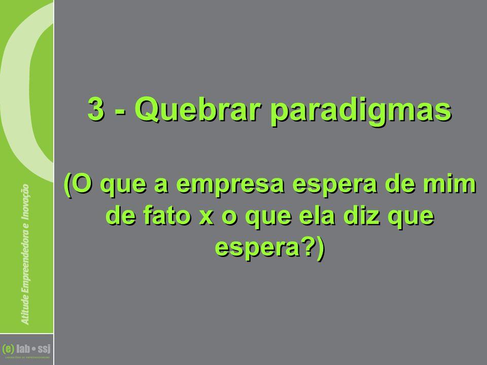 3 - Quebrar paradigmas (O que a empresa espera de mim de fato x o que ela diz que espera )