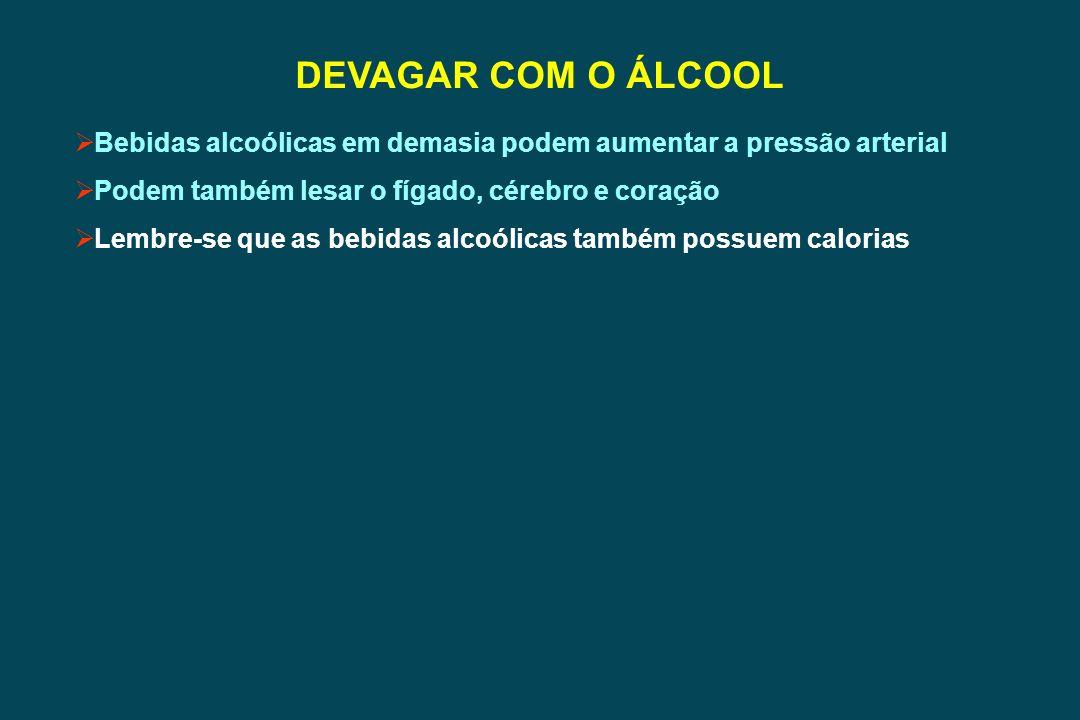 DEVAGAR COM O ÁLCOOL Bebidas alcoólicas em demasia podem aumentar a pressão arterial. Podem também lesar o fígado, cérebro e coração.