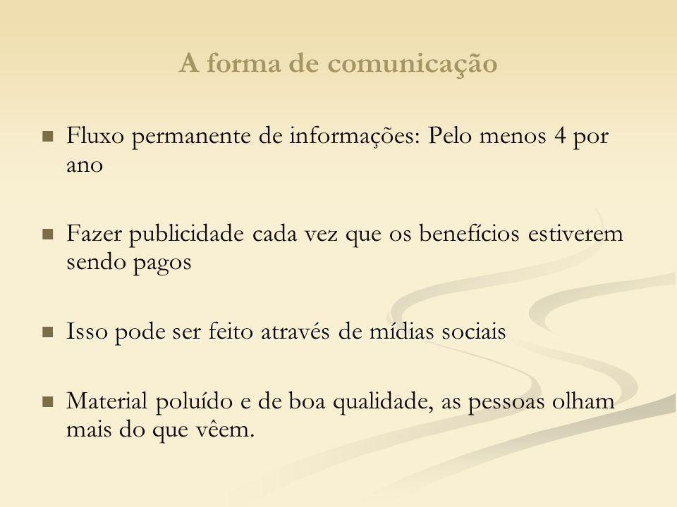 A forma de comunicação Fluxo permanente de informações: Pelo menos 4 por ano. Fazer publicidade cada vez que os benefícios estiverem sendo pagos.