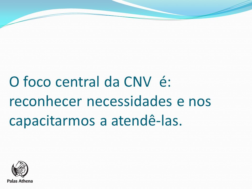 O foco central da CNV é: reconhecer necessidades e nos capacitarmos a atendê-las.