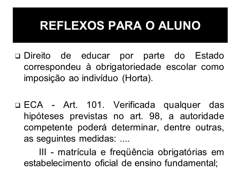 REFLEXOS PARA O ALUNO Direito de educar por parte do Estado correspondeu à obrigatoriedade escolar como imposição ao indivíduo (Horta).