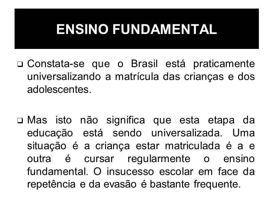 ENSINO FUNDAMENTAL Constata-se que o Brasil está praticamente universalizando a matrícula das crianças e dos adolescentes.
