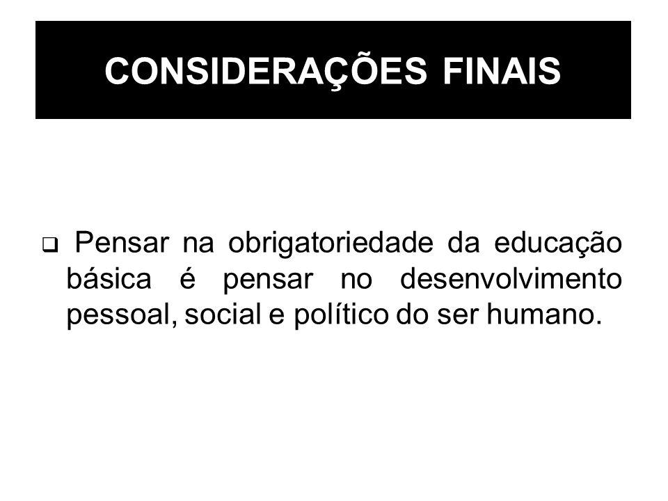 CONSIDERAÇÕES FINAIS Pensar na obrigatoriedade da educação básica é pensar no desenvolvimento pessoal, social e político do ser humano.