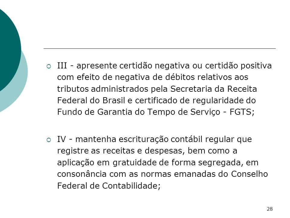 III - apresente certidão negativa ou certidão positiva com efeito de negativa de débitos relativos aos tributos administrados pela Secretaria da Receita Federal do Brasil e certificado de regularidade do Fundo de Garantia do Tempo de Serviço - FGTS;