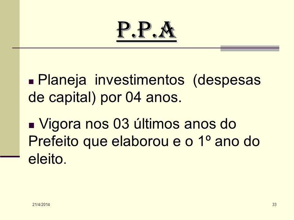 P.P.A Planeja investimentos (despesas de capital) por 04 anos. Vigora nos 03 últimos anos do Prefeito que elaborou e o 1º ano do eleito.