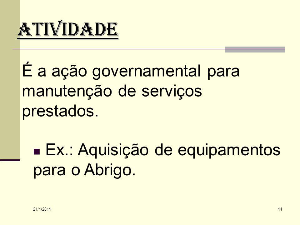 ATIVIDADE É a ação governamental para manutenção de serviços prestados. Ex.: Aquisição de equipamentos para o Abrigo.