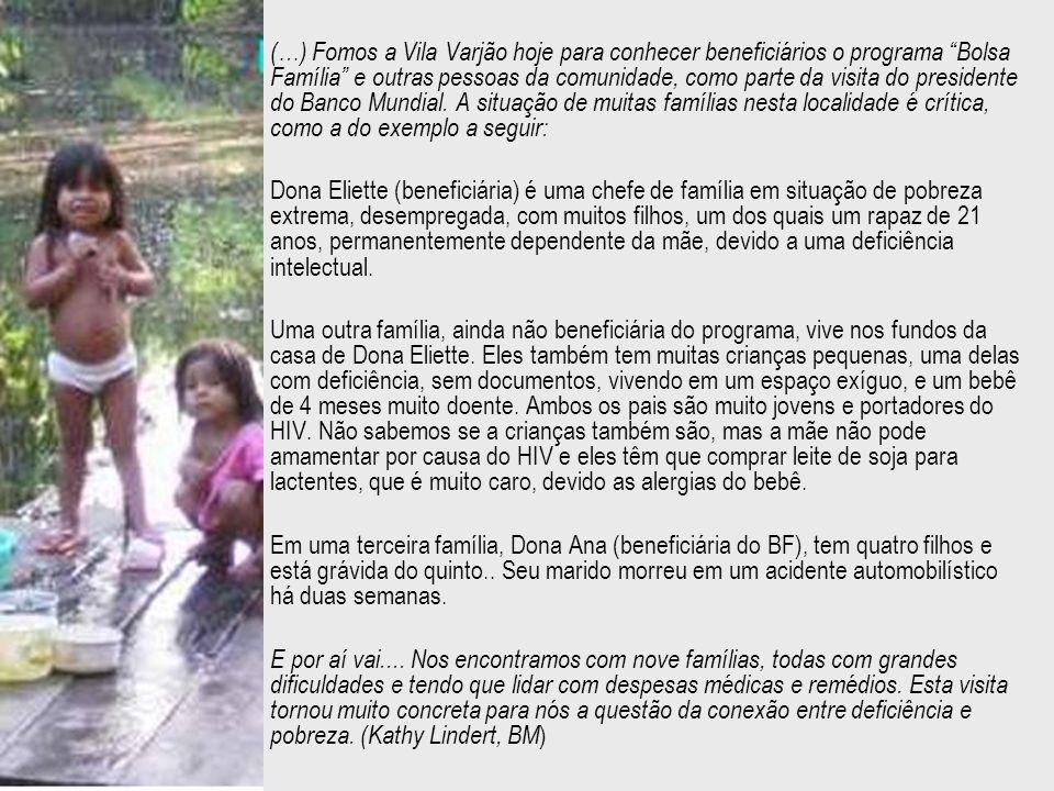 (…) Fomos a Vila Varjão hoje para conhecer beneficiários o programa Bolsa Família e outras pessoas da comunidade, como parte da visita do presidente do Banco Mundial. A situação de muitas famílias nesta localidade é crítica, como a do exemplo a seguir: