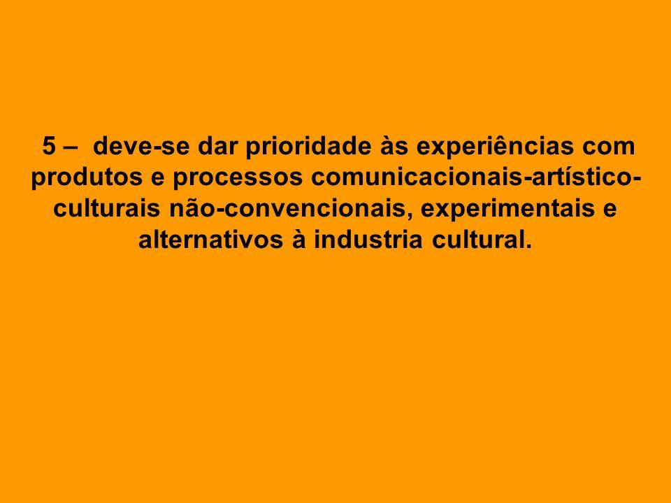 5 – deve-se dar prioridade às experiências com produtos e processos comunicacionais-artístico-culturais não-convencionais, experimentais e alternativos à industria cultural.