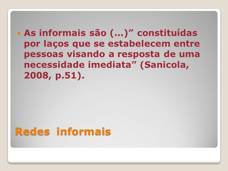 As informais são (...) constituídas por laços que se estabelecem entre pessoas visando a resposta de uma necessidade imediata (Sanicola, 2008, p.51).
