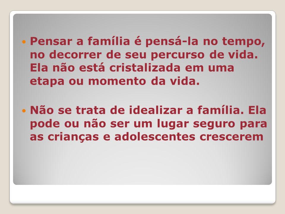 Pensar a família é pensá-la no tempo, no decorrer de seu percurso de vida. Ela não está cristalizada em uma etapa ou momento da vida.