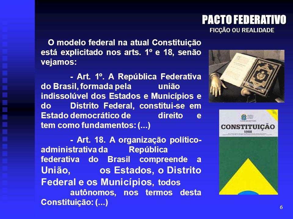 PACTO FEDERATIVOFICÇÃO OU REALIDADE. O modelo federal na atual Constituição está explicitado nos arts. 1º e 18, senão vejamos: