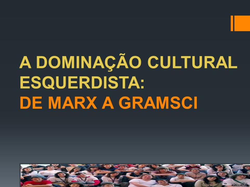 A DOMINAÇÃO CULTURAL ESQUERDISTA: DE MARX A GRAMSCI