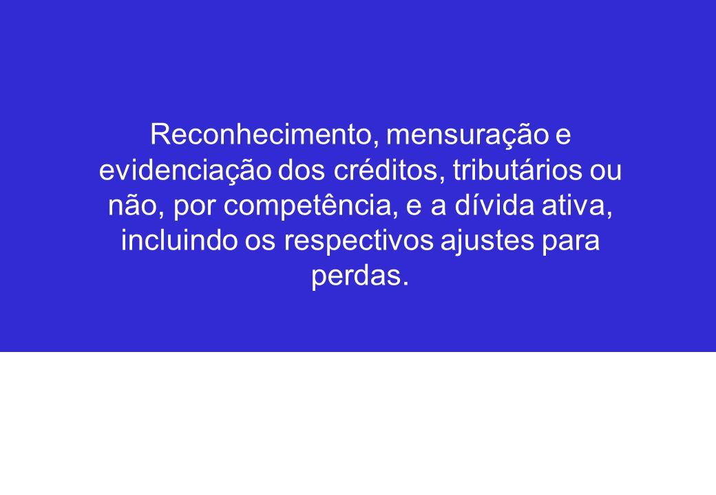 Reconhecimento, mensuração e evidenciação dos créditos, tributários ou não, por competência, e a dívida ativa, incluindo os respectivos ajustes para perdas.