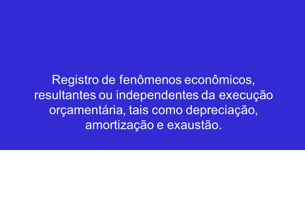 Registro de fenômenos econômicos, resultantes ou independentes da execução orçamentária, tais como depreciação, amortização e exaustão.