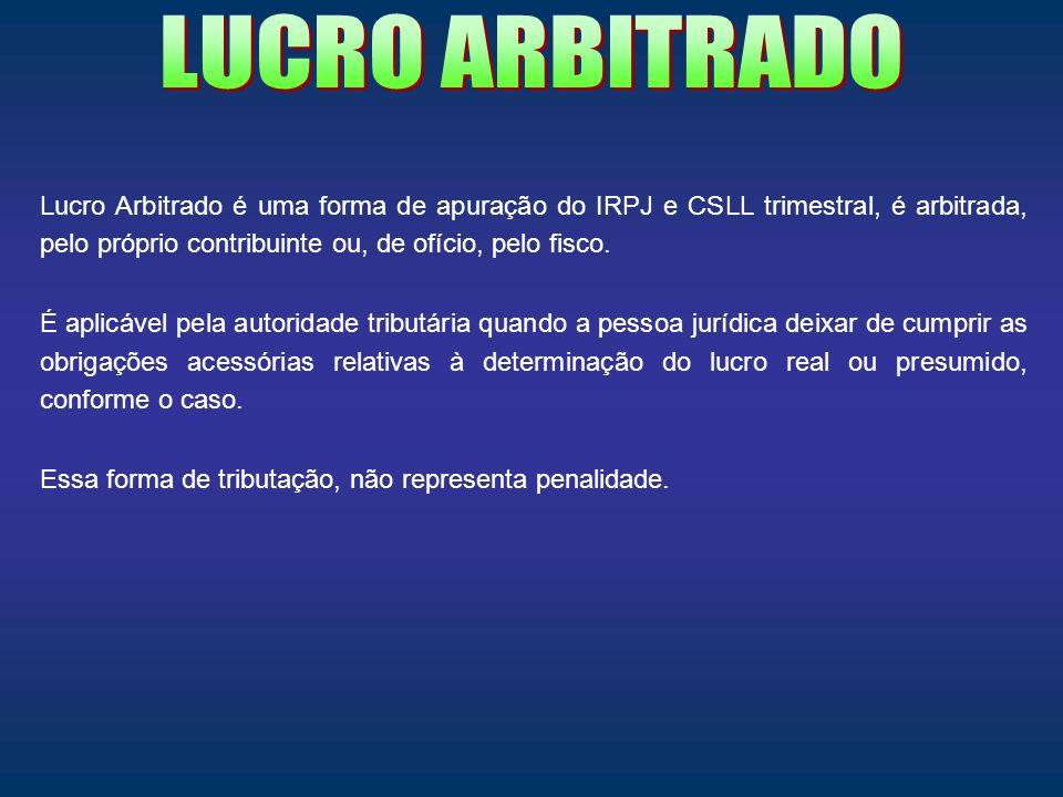 LUCRO ARBITRADO Lucro Arbitrado é uma forma de apuração do IRPJ e CSLL trimestral, é arbitrada, pelo próprio contribuinte ou, de ofício, pelo fisco.