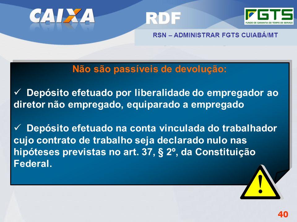 RSN – ADMINISTRAR FGTS CUIABÁ/MT Não são passíveis de devolução: