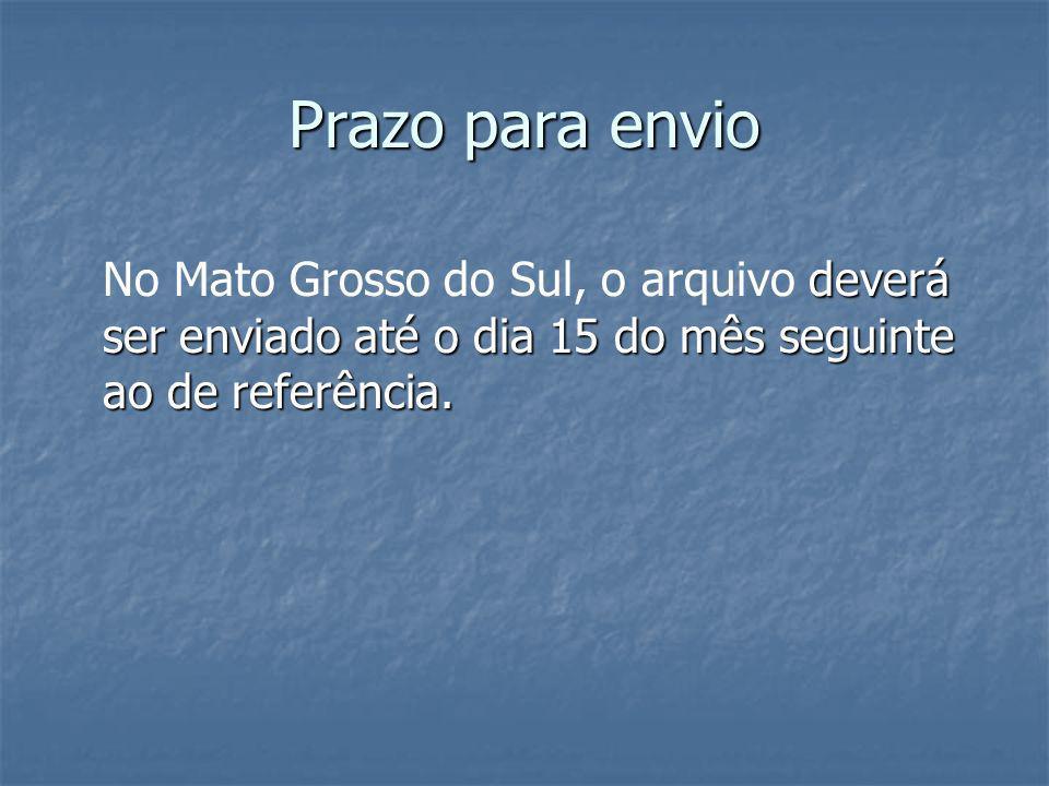 Prazo para envio No Mato Grosso do Sul, o arquivo deverá ser enviado até o dia 15 do mês seguinte ao de referência.