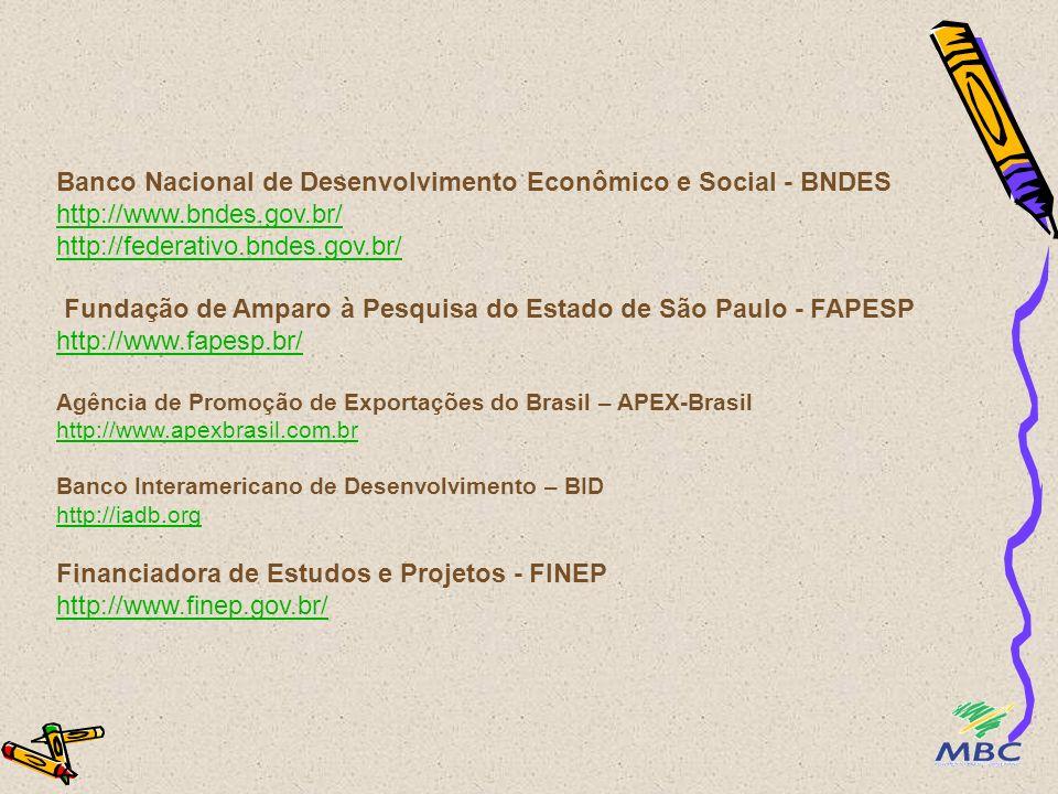 Banco Nacional de Desenvolvimento Econômico e Social - BNDES http://www.bndes.gov.br/ http://federativo.bndes.gov.br/ Fundação de Amparo à Pesquisa do Estado de São Paulo - FAPESP http://www.fapesp.br/ Agência de Promoção de Exportações do Brasil – APEX-Brasil http://www.apexbrasil.com.br Banco Interamericano de Desenvolvimento – BID http://iadb.org Financiadora de Estudos e Projetos - FINEP http://www.finep.gov.br/