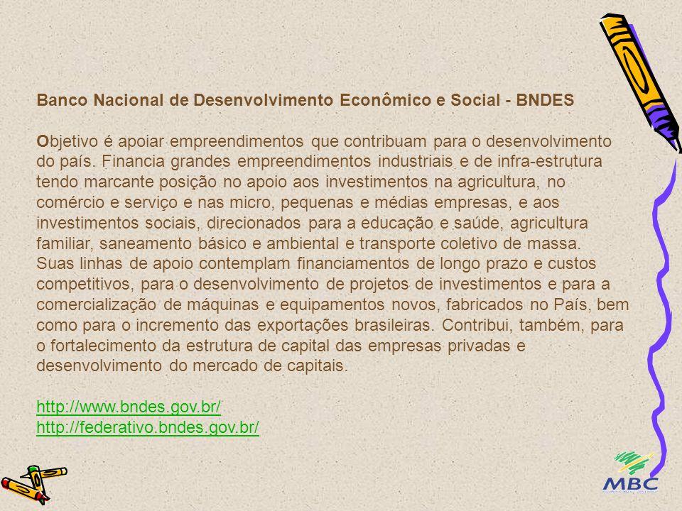 Banco Nacional de Desenvolvimento Econômico e Social - BNDES Objetivo é apoiar empreendimentos que contribuam para o desenvolvimento do país.