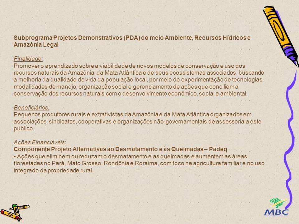 Subprograma Projetos Demonstrativos (PDA) do meio Ambiente, Recursos Hídricos e Amazônia Legal Finalidade: Promover o aprendizado sobre a viabilidade de novos modelos de conservação e uso dos recursos naturais da Amazônia, da Mata Atlântica e de seus ecossistemas associados, buscando a melhoria da qualidade de vida da população local, por meio de experimentação de tecnologias, modalidades de manejo, organização social e gerenciamento de ações que conciliem a conservação dos recursos naturais com o desenvolvimento econômico, social e ambiental.