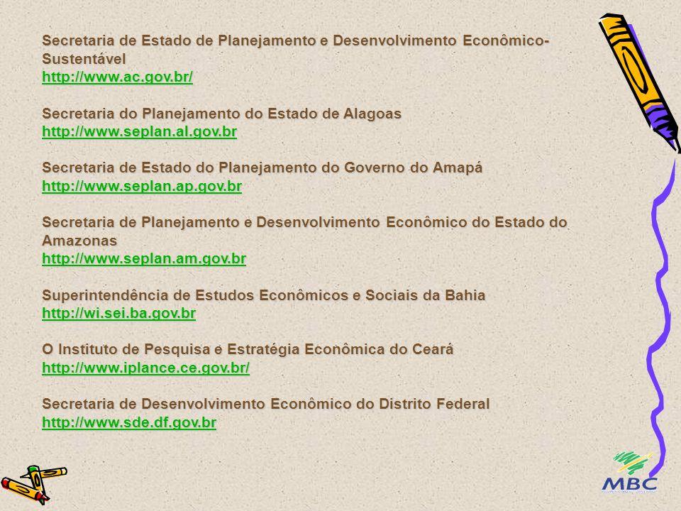 Secretaria de Estado de Planejamento e Desenvolvimento Econômico-Sustentável http://www.ac.gov.br/ Secretaria do Planejamento do Estado de Alagoas http://www.seplan.al.gov.br Secretaria de Estado do Planejamento do Governo do Amapá http://www.seplan.ap.gov.br Secretaria de Planejamento e Desenvolvimento Econômico do Estado do Amazonas http://www.seplan.am.gov.br Superintendência de Estudos Econômicos e Sociais da Bahia http://wi.sei.ba.gov.br O Instituto de Pesquisa e Estratégia Econômica do Ceará http://www.iplance.ce.gov.br/ Secretaria de Desenvolvimento Econômico do Distrito Federal http://www.sde.df.gov.br