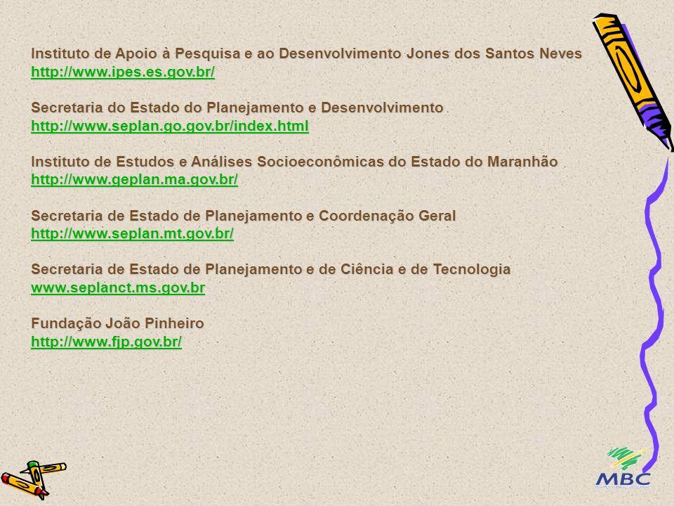 Instituto de Apoio à Pesquisa e ao Desenvolvimento Jones dos Santos Neves http://www.ipes.es.gov.br/ Secretaria do Estado do Planejamento e Desenvolvimento http://www.seplan.go.gov.br/index.html Instituto de Estudos e Análises Socioeconômicas do Estado do Maranhão http://www.geplan.ma.gov.br/ Secretaria de Estado de Planejamento e Coordenação Geral http://www.seplan.mt.gov.br/ Secretaria de Estado de Planejamento e de Ciência e de Tecnologia www.seplanct.ms.gov.br Fundação João Pinheiro http://www.fjp.gov.br/