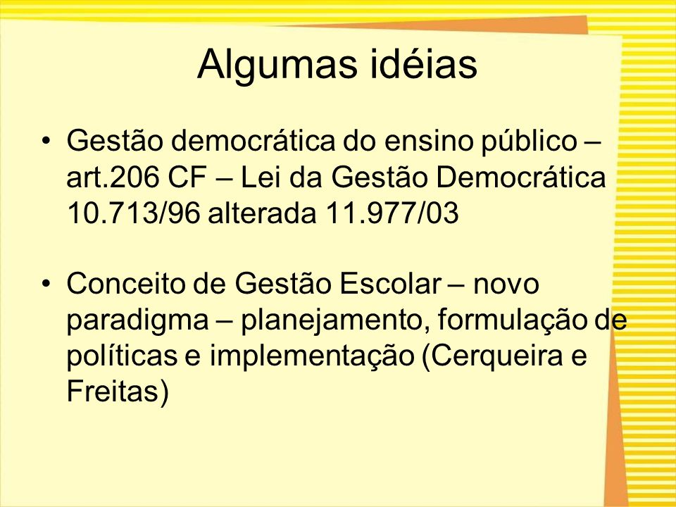 Algumas idéias Gestão democrática do ensino público – art.206 CF – Lei da Gestão Democrática 10.713/96 alterada 11.977/03.