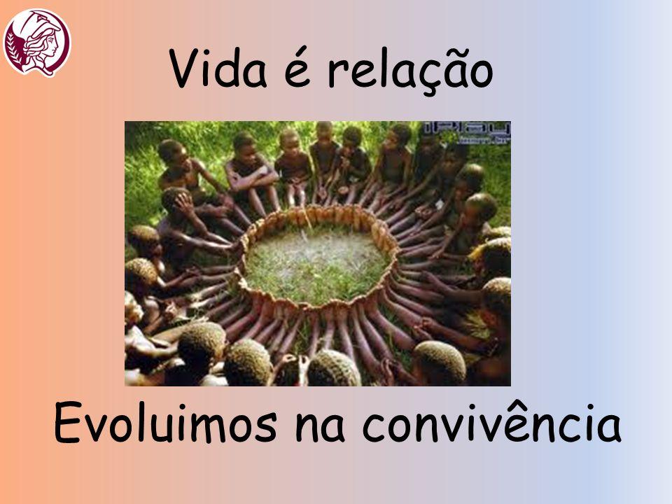 Vida é relação Evoluimos na convivência