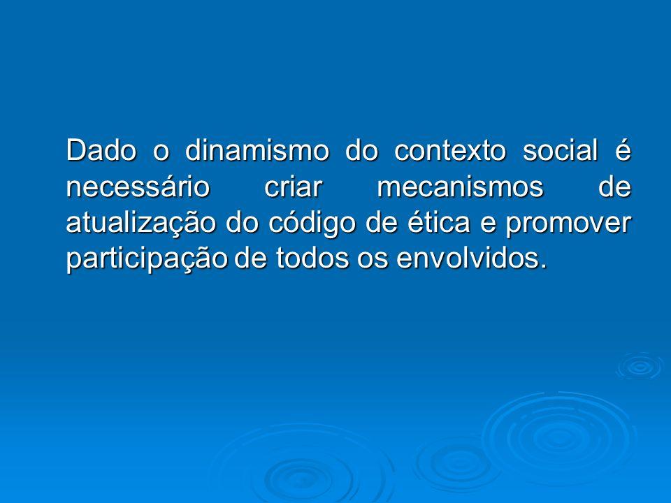 Dado o dinamismo do contexto social é necessário criar mecanismos de atualização do código de ética e promover participação de todos os envolvidos.