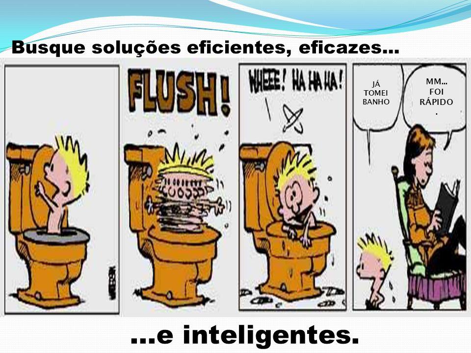 Busque soluções eficientes, eficazes...
