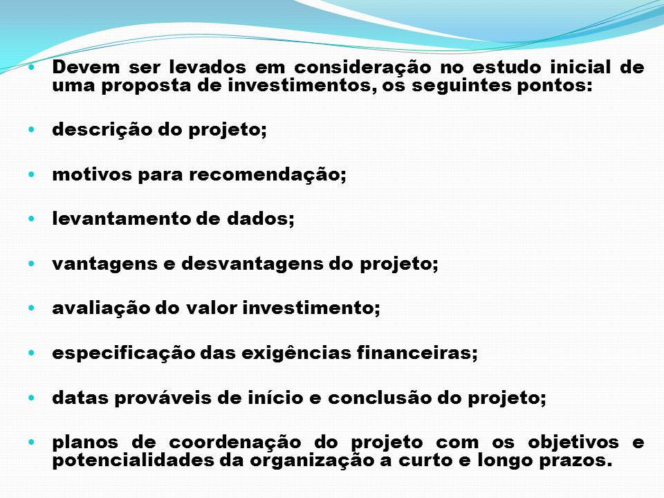 Devem ser levados em consideração no estudo inicial de uma proposta de investimentos, os seguintes pontos: