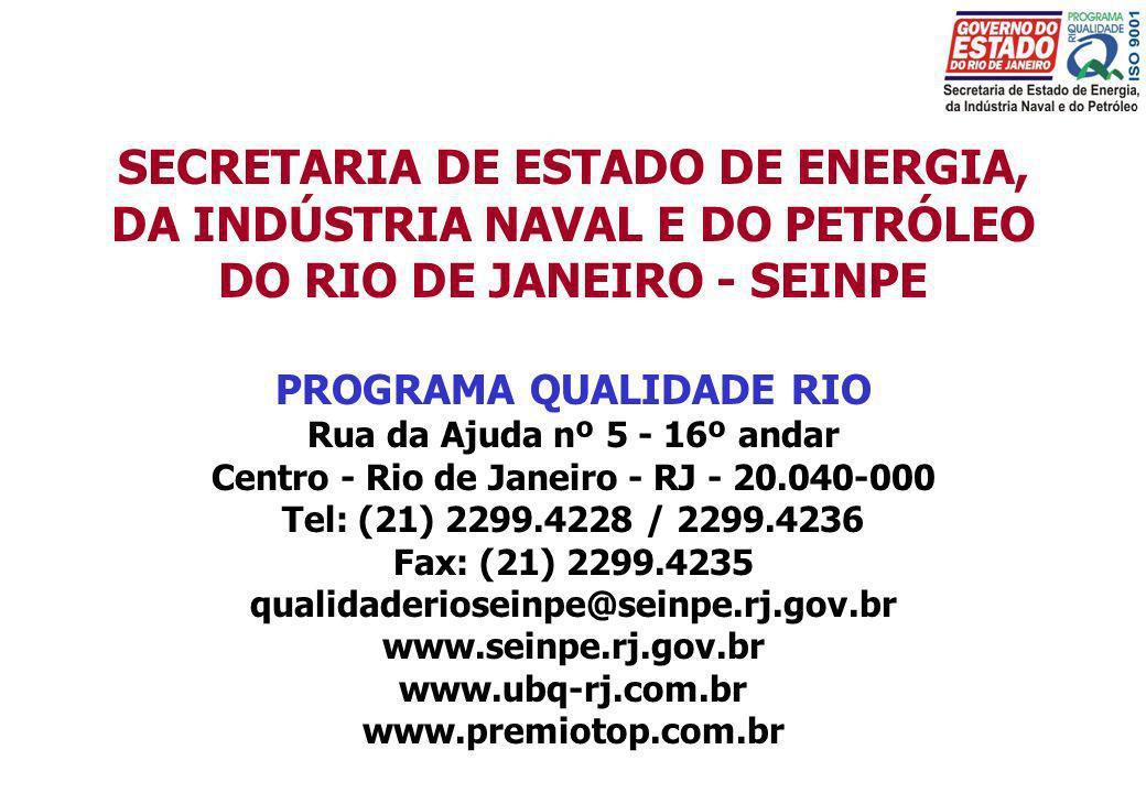 SECRETARIA DE ESTADO DE ENERGIA, DA INDÚSTRIA NAVAL E DO PETRÓLEO DO RIO DE JANEIRO - SEINPE PROGRAMA QUALIDADE RIO Rua da Ajuda nº 5 - 16º andar Centro - Rio de Janeiro - RJ - 20.040-000 Tel: (21) 2299.4228 / 2299.4236 Fax: (21) 2299.4235 qualidaderioseinpe@seinpe.rj.gov.br www.seinpe.rj.gov.br www.ubq-rj.com.br www.premiotop.com.br