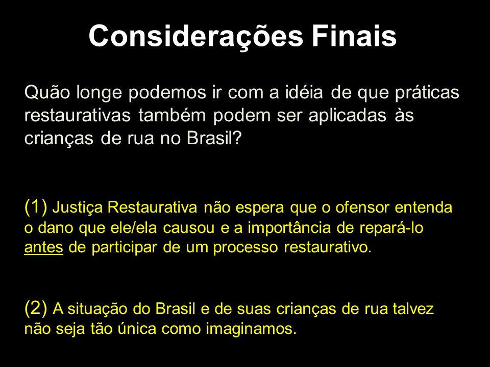 Considerações Finais Quão longe podemos ir com a idéia de que práticas restaurativas também podem ser aplicadas às crianças de rua no Brasil