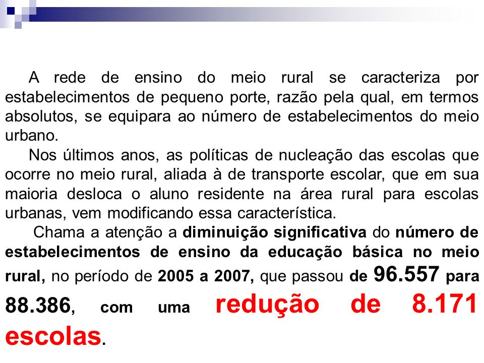 A rede de ensino do meio rural se caracteriza por estabelecimentos de pequeno porte, razão pela qual, em termos absolutos, se equipara ao número de estabelecimentos do meio urbano.