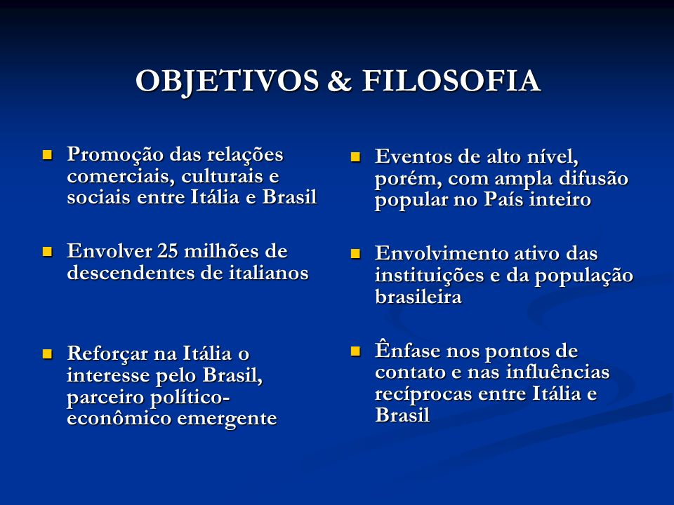OBJETIVOS & FILOSOFIAPromoção das relações comerciais, culturais e sociais entre Itália e Brasil. Envolver 25 milhões de descendentes de italianos.
