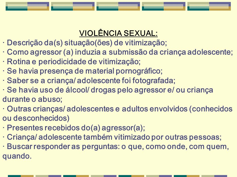 VIOLÊNCIA SEXUAL: · Descrição da(s) situação(ões) de vitimização; · Como agressor (a) induzia a submissão da criança adolescente;