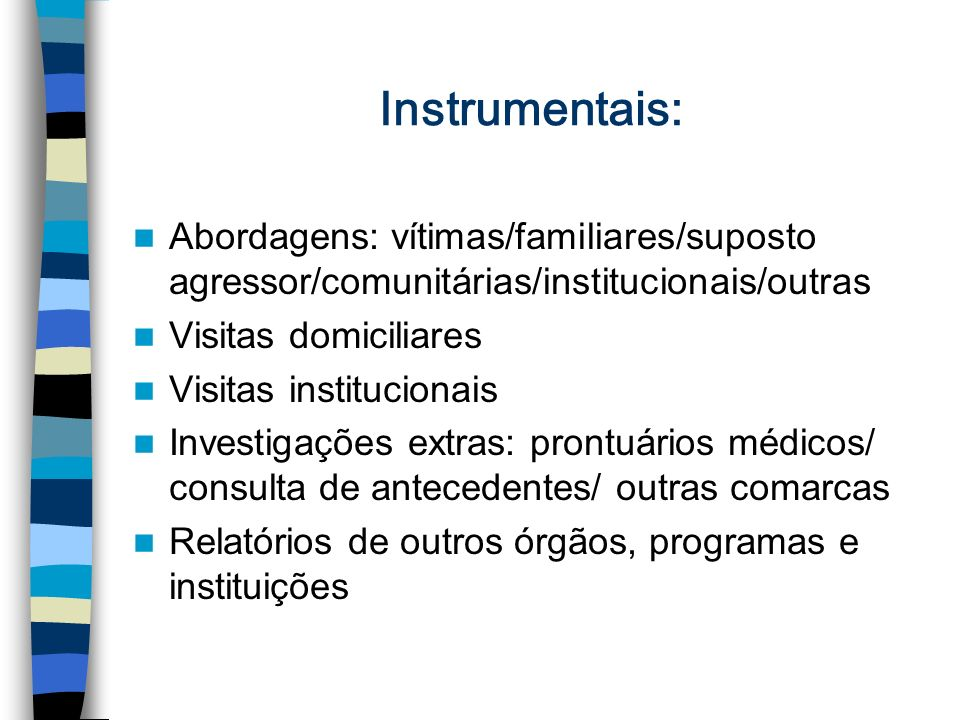 Instrumentais: Abordagens: vítimas/familiares/suposto agressor/comunitárias/institucionais/outras. Visitas domiciliares.