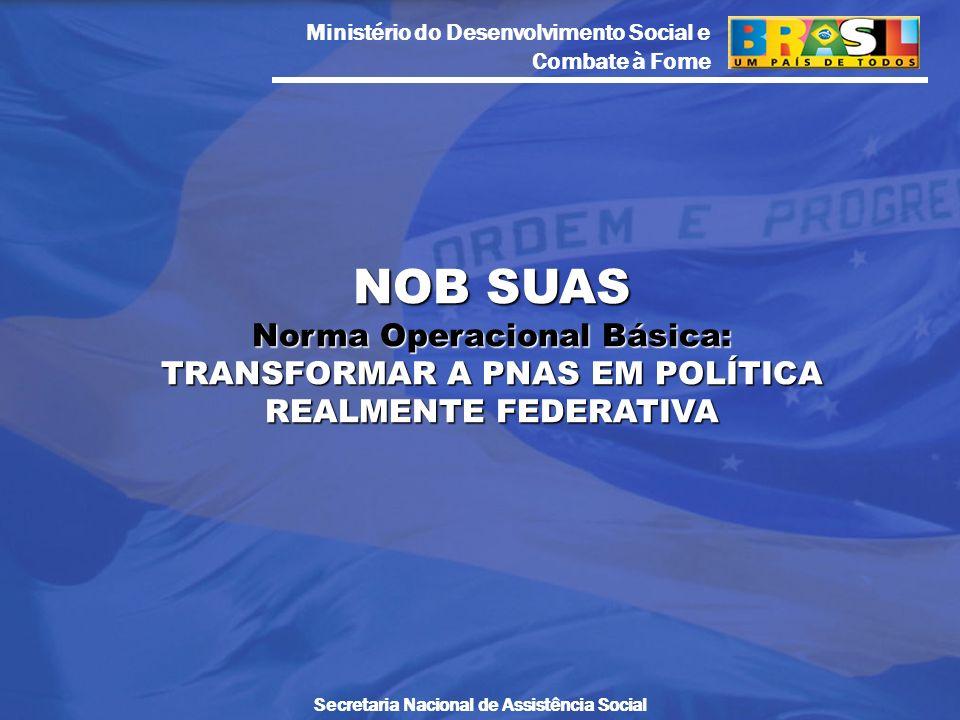 NOB SUAS Norma Operacional Básica: TRANSFORMAR A PNAS EM POLÍTICA REALMENTE FEDERATIVA