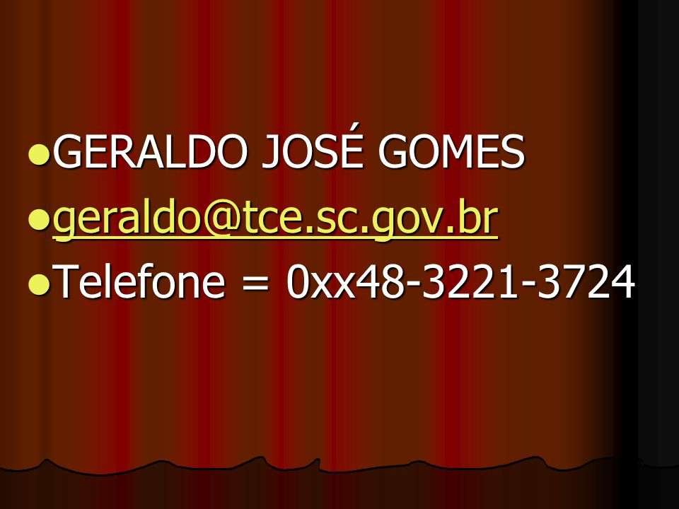 GERALDO JOSÉ GOMES geraldo@tce.sc.gov.br Telefone = 0xx48-3221-3724