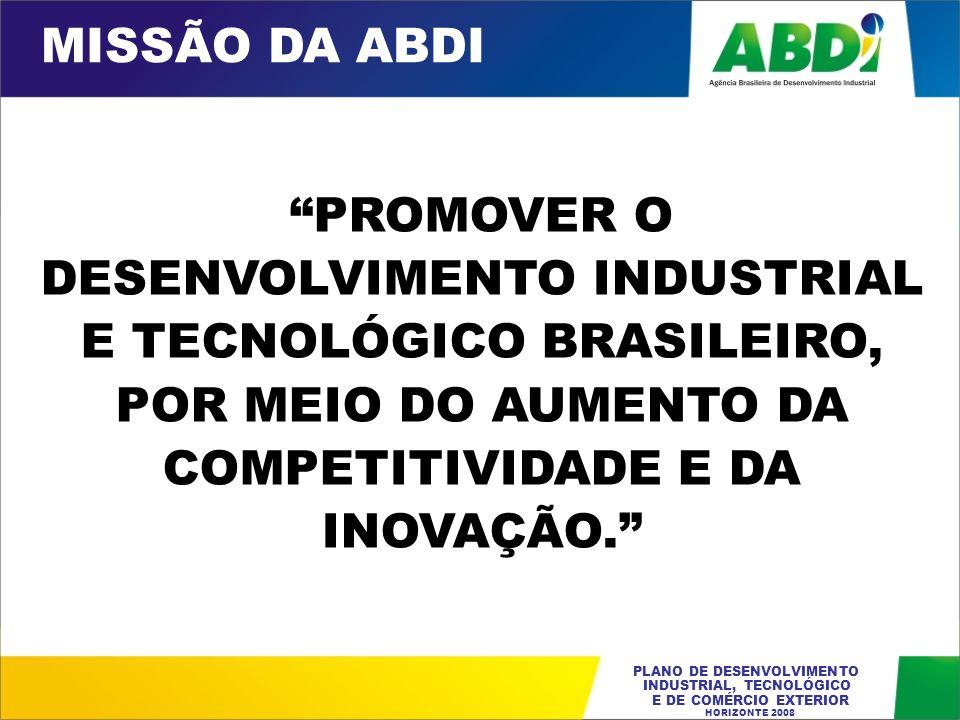 MISSÃO DA ABDI PROMOVER O DESENVOLVIMENTO INDUSTRIAL E TECNOLÓGICO BRASILEIRO, POR MEIO DO AUMENTO DA COMPETITIVIDADE E DA INOVAÇÃO.