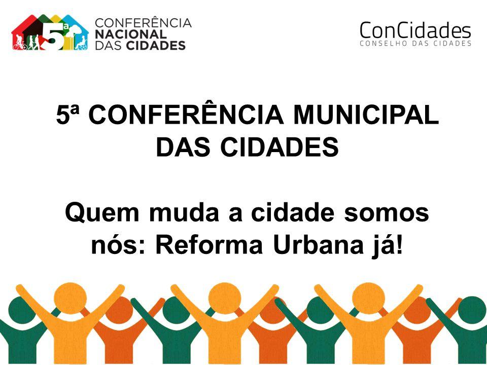 5ª CONFERÊNCIA MUNICIPAL DAS CIDADES Quem muda a cidade somos nós: Reforma Urbana já!